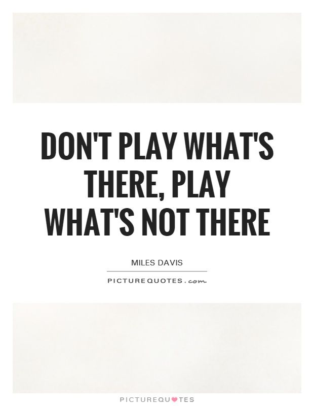 Don't play what's there, play what's not there. Miles Davis quotes on PictureQuotes.com.