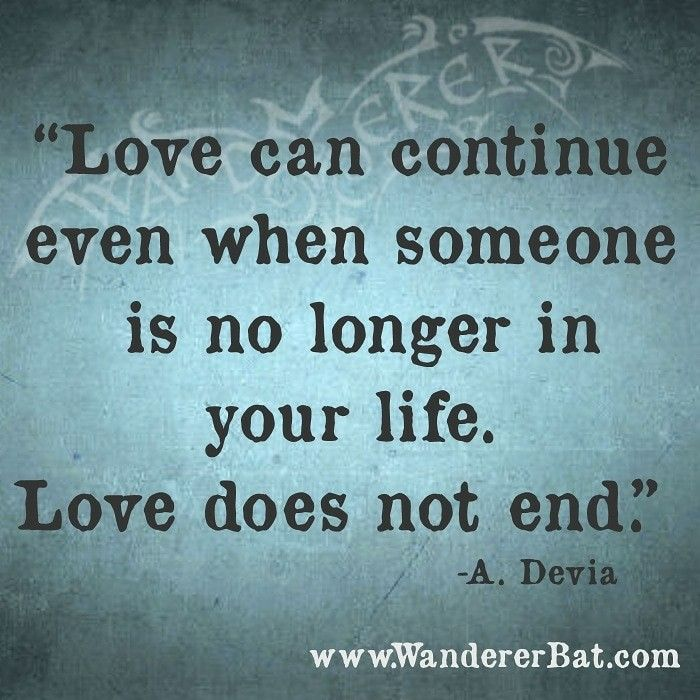 Love Can Continue Even When Someone Is No Longer In Your Life Love Does Not End A Devia Www Wandererbat Com Inspirational Memes Love Can When Someone