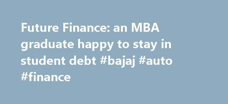 Future Finance: an MBA graduate happy to stay in student debt #bajaj #auto #finance http://finances.remmont.com/future-finance-an-mba-graduate-happy-to-stay-in-student-debt-bajaj-auto-finance/  #future finance # Future Finance: an MBA graduate happy to stay in student debt Start-up investors are not swayed by an MBA alone: Brian Norton, co-founder of Future Finance It might be hard to empathise with a twenty-something banker and his struggle to raise the funds for an MBA qualification that…
