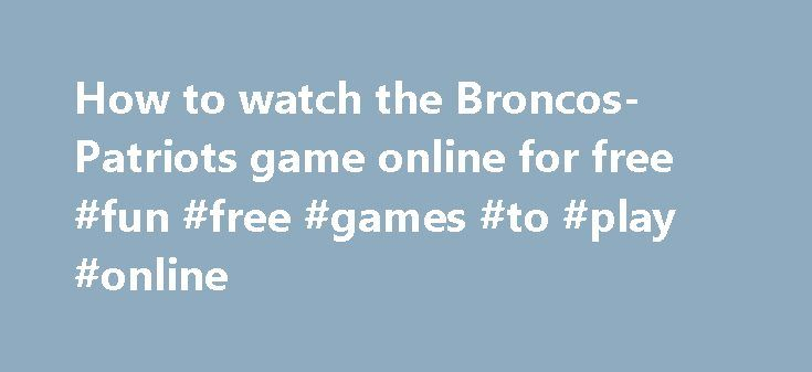 How to watch the Broncos-Patriots game online for free #fun #free #games #to #play #online http://game.remmont.com/how-to-watch-the-broncos-patriots-game-online-for-free-fun-free-games-to-play-online/  How to watch the Broncos-Patriots game online for free Up Next Play me a story: How video game storytelling has evolved The matchup for Super Bowl 50 will be determined this Sunday. The AFC Championship will kick off at 3:05 p.m. ET as Peyton Manning and the Denver Broncos take on Tom Brady…