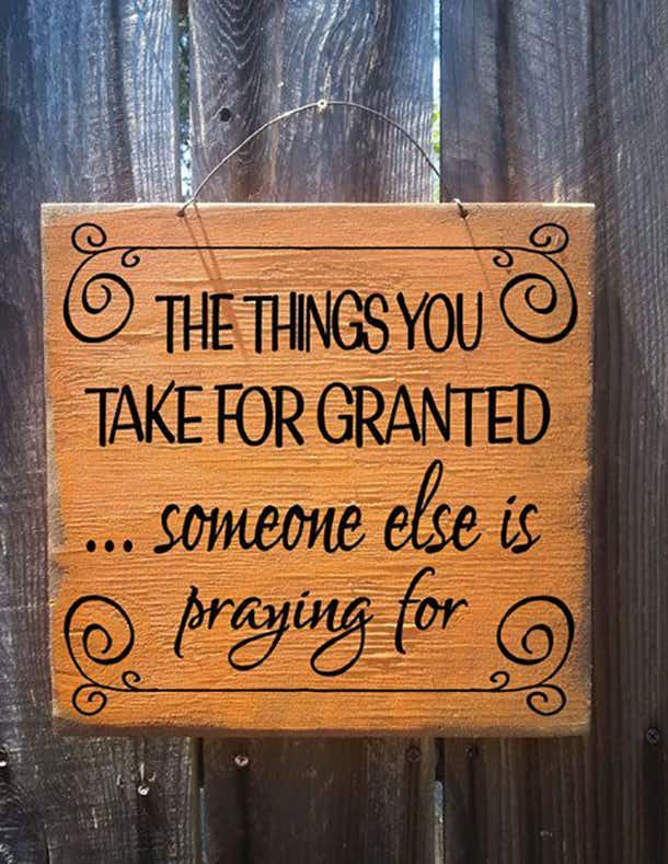 The things you take for granted... someone else is praying for.