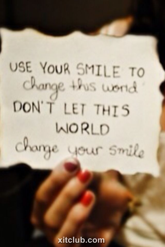 Use your smile to change this world. Don't let this world change your smile.