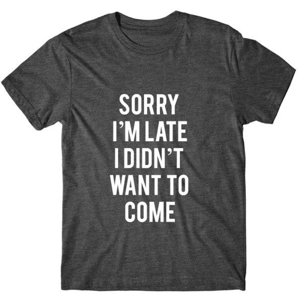 Sorry I'm Late I Didn't Want to Come Graphic Tshirt Graphic Tee Womens... (£9.48) ❤ liked on Polyvore featuring tops, t-shirts, shirts, tees, black, women's clothing, graphic shirts, black t shirt, graphic t shirts and glow in the dark t shirts