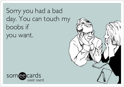 Sorry you had a bad day. You can touch my boobs if you want. | Apology Ecard | someecards.com