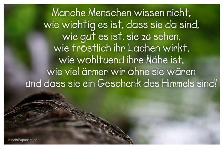Mein Papa sagt... Manche Menschen wissen nicht, wie wichtig es ist, dass sie da sind, wie gut es ist, sie zu sehen, wie tröstlich ihr Lachen wirkt, wie wohltuend ihre Nähe ist, wie viel ärmer wir ohne sie wären und dass sie ein Geschenk des Himmels sind! #Zitate #deutsch #quotes Weisheiten und Zitate TÄGLICH NEU auf www.MeinPapasagt.de: