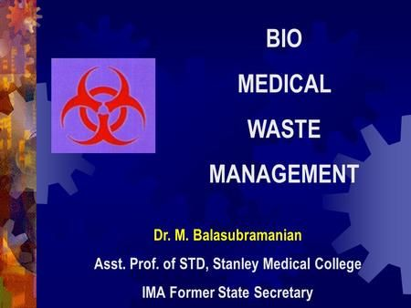 BIO MEDICAL WASTE MANAGEMENT Dr. M. Balasubramanian Asst. Prof. of STD, Stanley Medical College IMA Former State Secretary.