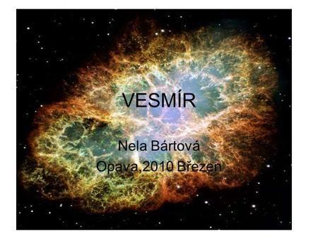 VESMÍR Nela Bártová Opava,2010 Březen. Co to je vesmír? –Vesmír je soubor všech kosmických těles.Skládá se z galaxií. Celý vesmír je neustále v pohybu.
