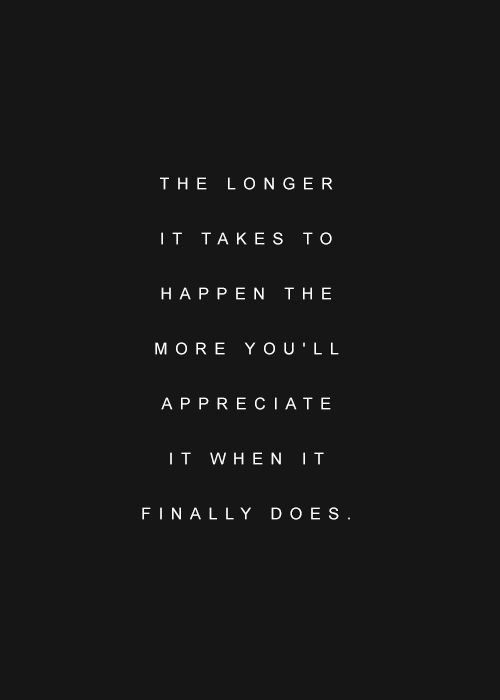 The longer it takes to happen the more you'll appreciate it when it finally does.......