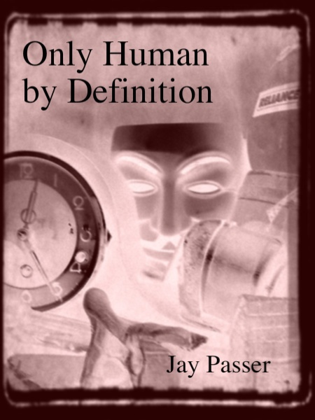Only Human by Definition (CC#18) by Jay Passer, published in 2012 by Crisis Chronicles Press in Elyria, Ohio. Cover image originally by Steven B. Smith, negativized by John Burroughs.  To order, send $6 (includes postage) to 3344 W. 105th Street #4, Cleveland, Ohio 44111, or buy online at http://ccpress.blogspot.com/2012/02/018.html