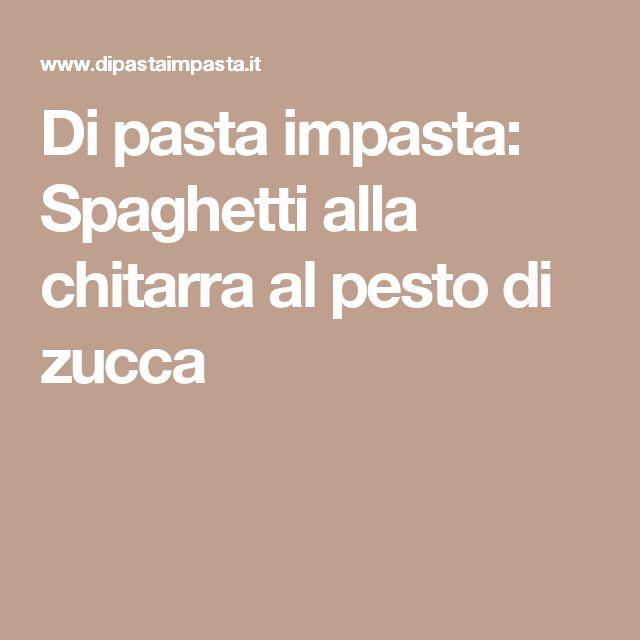 Di pasta impasta: Spaghetti alla chitarra al pesto di zucca