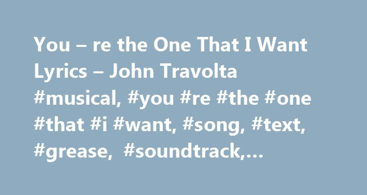 You – re the One That I Want Lyrics – John Travolta #musical, #you #re #the #one #that #i #want, #song, #text, #grease, #soundtrack, #album, #music http://kitchens.nef2.com/you-re-the-one-that-i-want-lyrics-john-travolta-musical-you-re-the-one-that-i-want-song-text-grease-soundtrack-album-music/  # You're the One That I Want lyrics – John Travolta / Olivia Newton B= boy/ Danny G=Girl/Sandy B: both G: Tell me about it stud! B: I got chills. They re multiplyin . And I m losin control. Cause…