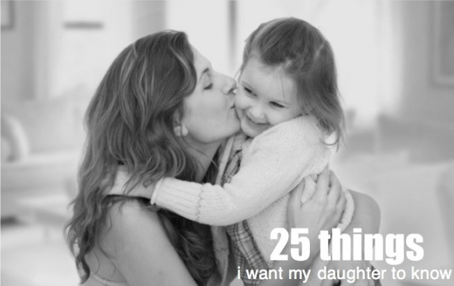 25 things I want my daughter to know. I love, love, love the first 5. (Thanks for sending me this, mom)
