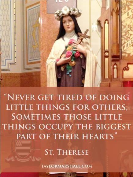 Never get tired of doing little things for others. Sometimes those little things occupy the biggest part of their hearts. -St. Therese