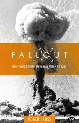 Fallout: Hedley Marston and the Atomic Bomb Tests in Australia by Roger Cross.