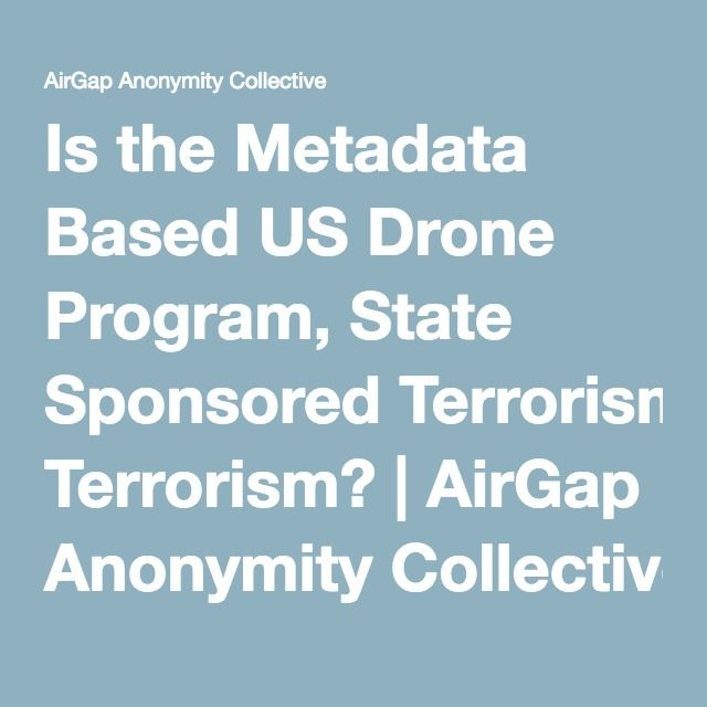 Is the Metadata Based US Drone Program, State Sponsored Terrorism? | AirGap Anonymity Collective