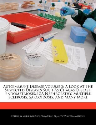 Autoimmune Disease Volume 2; A Look at the Suspected Diseases Such as Chagas Disease, Endometriosis, IGA Nephropathy, Multiple Sclerosis, Sarcoidosis,