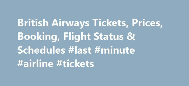 British Airways Tickets, Prices, Booking, Flight Status & Schedules #last #minute #airline #tickets http://cheap.remmont.com/british-airways-tickets-prices-booking-flight-status-schedules-last-minute-airline-tickets/  #flight tickets prices # British Airways Tickets & Flight Schedules About British Airways British Airways is the one of the largest international airlines in the United Kingdom and the second largest airline in Europe. British Airways has its main hubs in Heathrow and Gatwik…