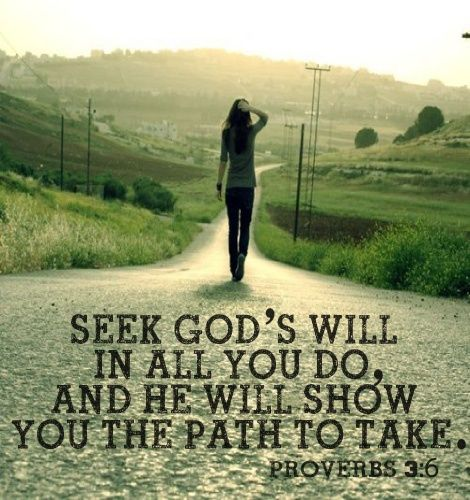 """seek God's will in all you do, and he will show you the path to take"" proverbs 3:6:"