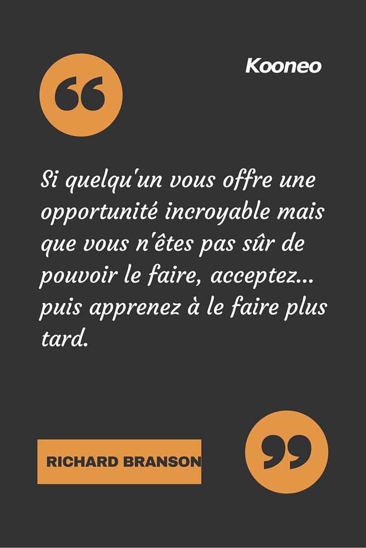 """Si quelqu'un vous offre une opportunité incroyable mais que vous n'êtes pas sûr de pouvoir le faire, acceptez... puis apprenez à le faire plus tard"" RICHARD BRANDON - #citation #richardbrandon #kooneo - www.kooneo.com"