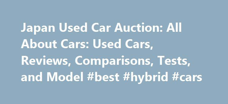 Japan Used Car Auction: All About Cars: Used Cars, Reviews, Comparisons, Tests, and Model #best #hybrid #cars http://remmont.com/japan-used-car-auction-all-about-cars-used-cars-reviews-comparisons-tests-and-model-best-hybrid-cars/  #used cars from japan # japan used car auction Japanese used car exporter. Lists inventory and bids on auctions.Japanese Used Cars Exporter, Mini Trucks, Buses, Equipment, Used Car parts, Engines, Importers, Dealers, Auction Agent Directory of Japan.Japanese Used…