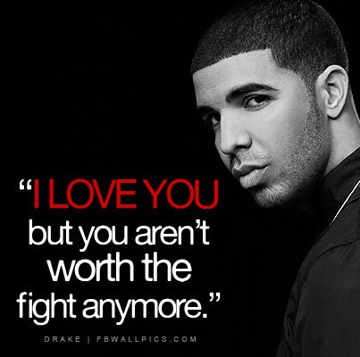 I love you, but you arent worth the fight anymore Drake