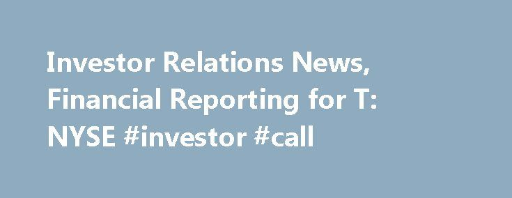 Investor Relations News, Financial Reporting for T: NYSE #investor #call http://earnings.remmont.com/investor-relations-news-financial-reporting-for-t-nyse-investor-call-3/  #investor call # AT T Announces Time Warner Acquisition AT T Reports Third-Quarter 2016 Results AT T Publishes 2015 Annual Report AT T Completes DIRECTV Merger Cautionary Language Concerning Forward Looking Statements Information set forth in this communication including financial estimates and statements as to the…