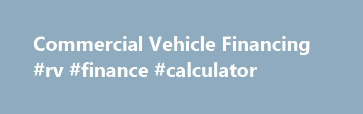 Commercial Vehicle Financing #rv #finance #calculator http://finances.nef2.com/commercial-vehicle-financing-rv-finance-calculator/  #commercial vehicle finance # Business Vehicle Financing Commercial Line of Credit For qualified customers who want to build their fleet, Ally can offer a pre-approved line of credit when you need it without a fee. With a commercial line of credit, you can: Purchase or lease commercial vehicles Finance most passenger cars as well as light- and medium-duty trucks…