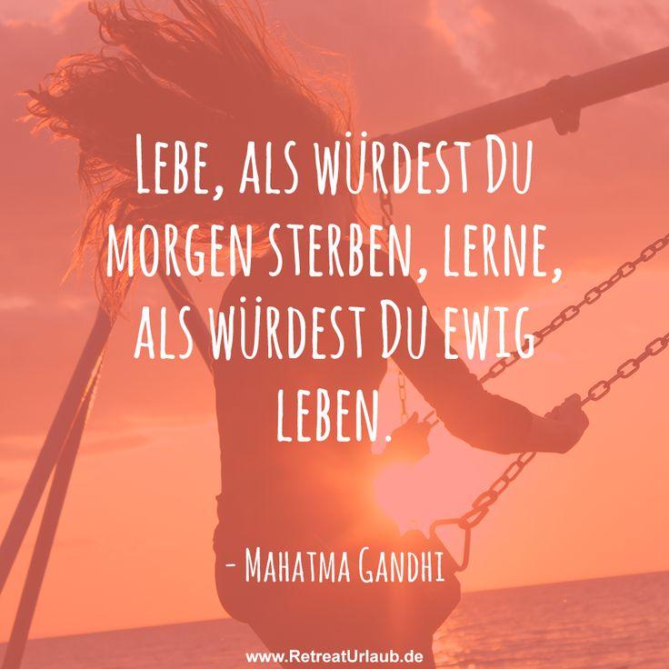Lebe, als würdest Du morgen sterben, lerne, als würdest Du ewig leben -  Mahatma Gandhi