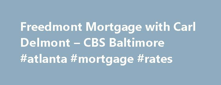 Freedmont Mortgage with Carl Delmont – CBS Baltimore #atlanta #mortgage #rates http://mortgage.remmont.com/freedmont-mortgage-with-carl-delmont-cbs-baltimore-atlanta-mortgage-rates/  #freedmont mortgage # Watch WJZ's Eyewitness News Mornings 5-7AM, Noon, 4,5,6 11PM. It's WJZ Maryland's News Station. Click here for WJZ news stories Contact us with your tips, questions, comments concerns! WJZ-TV anchors and reporters Send us your weather and news photos Find out what is on WJZ-TV! Address…