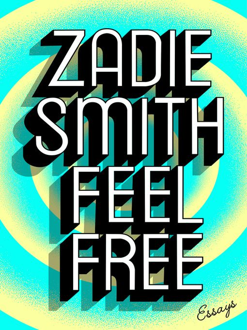 """Feel Free by Zadie Smith. """" A collection of both previously unpublished works and classic essays includes discussions of recent cultural and political events, social networking, libraries, and the failure to address global warming."""""""