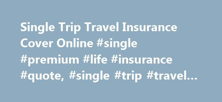 Single Trip Travel Insurance Cover Online #single #premium #life #insurance #quote, #single #trip #travel #insurance http://pakistan.remmont.com/single-trip-travel-insurance-cover-online-single-premium-life-insurance-quote-single-trip-travel-insurance/  # Single trip travel insurance Why choose LV= single trip travel insurance? Choose from our Essential policy or our Defaqto 5 Star rated Premier policy No upper age limit All pre-existing medical conditions considered Up to £10,000…