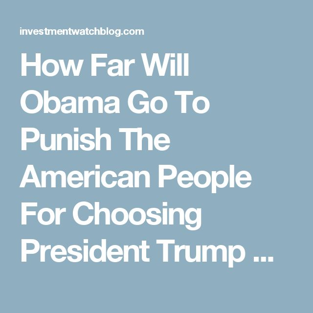 How Far Will Obama Go To Punish The American People For Choosing President Trump Over Hillary Clinton?...must read