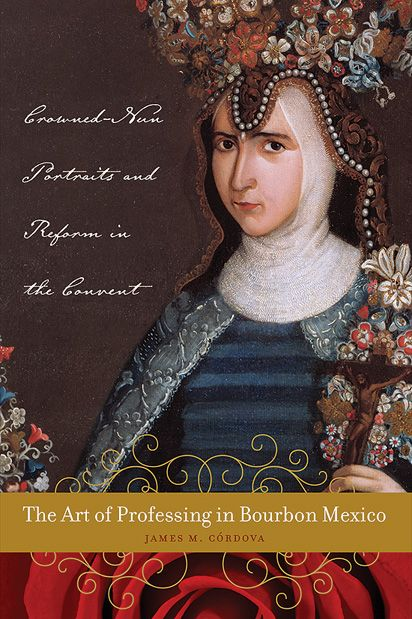 The Art of Professing in Bourbon Mexico: Crowned-Nun Portraits and Reform in the Convent by James M. Cordova University of Texas Press, 2014