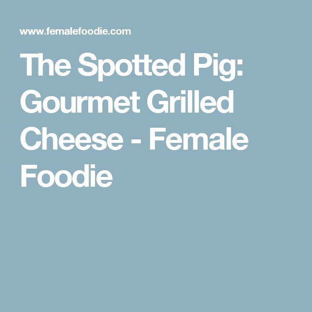 The Spotted Pig: Gourmet Grilled Cheese - Female Foodie