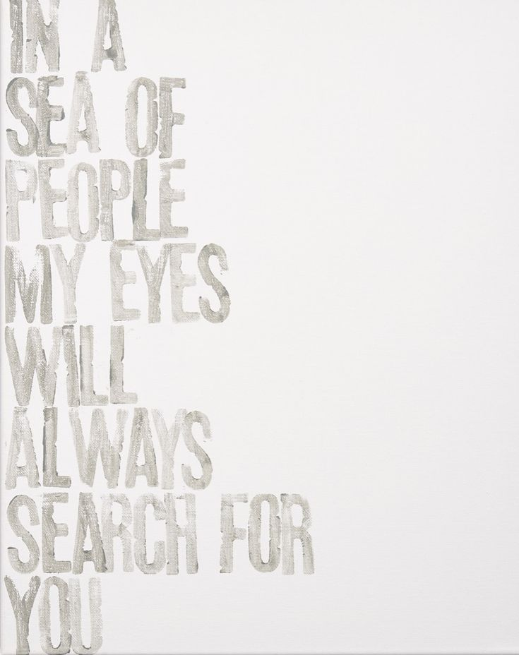 In a sea of people my eyes will always search for you.