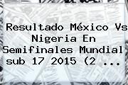 http://tecnoautos.com/wp-content/uploads/imagenes/tendencias/thumbs/resultado-mexico-vs-nigeria-en-semifinales-mundial-sub-17-2015-2.jpg Resultado Mexico Vs Nigeria Sub 17. Resultado México vs Nigeria en semifinales Mundial sub 17 2015 (2 ..., Enlaces, Imágenes, Videos y Tweets - http://tecnoautos.com/actualidad/resultado-mexico-vs-nigeria-sub-17-resultado-mexico-vs-nigeria-en-semifinales-mundial-sub-17-2015-2/