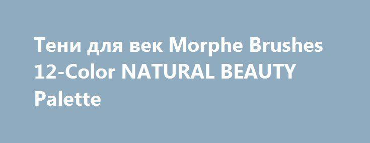 Тени для век Morphe Brushes 12-Color NATURAL BEAUTY Palette http://brandar.net/ru/a/ad/teni-dlia-vek-morphe-brushes-12-color-natural-beauty-palette/  Тени для век Morphe Brushes 12-Color NATURAL BEAUTY Palette