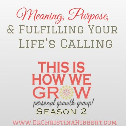 Meaning, Purpose & Fulfilling Your Life's Calling: This Is How We Grow Personal Growth Group, Season 2