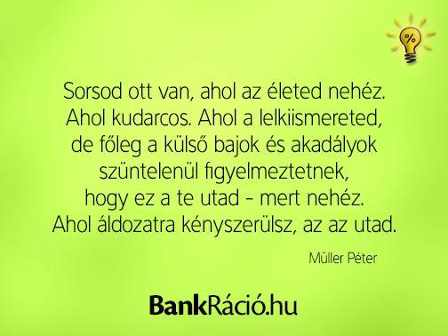 Sorsod ott van, ahol az életed nehéz. Ahol kudarcos. Ahol a lelkiismereted, de főleg a külső bajok és akadályok szüntelenül figyelmeztetnek, hogy ez a te utad - mert nehéz. Ahol áldozatra kényszerülsz, az az utad. - Müller Péter, www.bankracio.hu idézet
