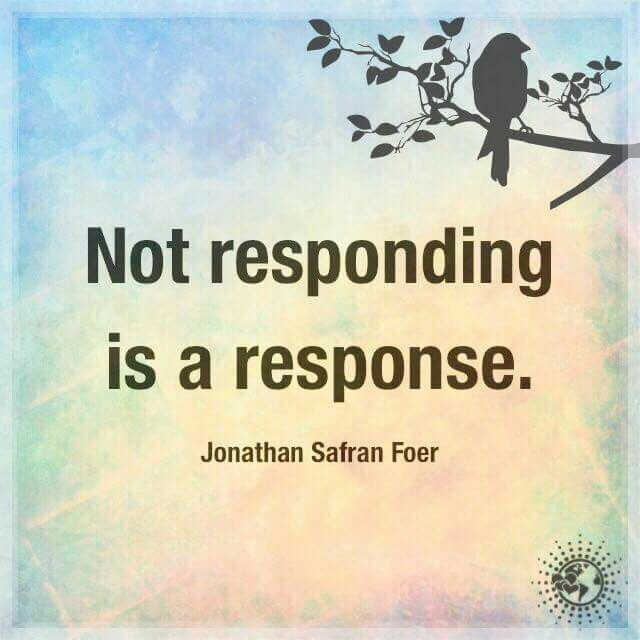 Not responding is a response. ~ Jonathan Safran Foer