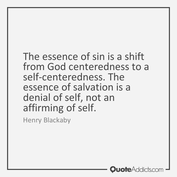 The essence of sin is a shift from God centeredness to a self-centeredness. The essence of salvation is a denial of self, not an affirming of self. - Henry Blackaby