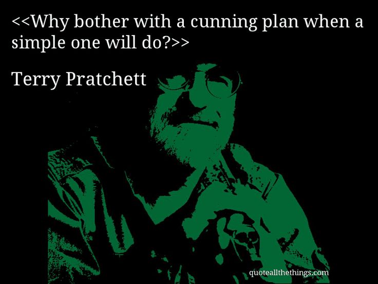 Terry Pratchett - quote-Why bother with a cunning plan when a simple one will do?(Source: quoteallthethings.com) #TerryPratchett #quote #quotation #aphorism #quoteallthethings