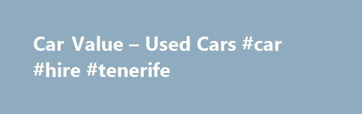 Car Value – Used Cars #car #hire #tenerife http://england.remmont.com/car-value-used-cars-car-hire-tenerife/  #value used car # Used Cars The market today favors sellers of used cars rather than buyers. This is due to the low number of vehicles sold during the economic downturn. There is more demand for used car than there are sellers. For buyers, new cars are the better deal now. When buying or selling a used car, handle it with a bill of sale and do the transaction in your bank or credit…