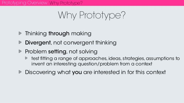 Prototyping Overview Why Prototype? Thinking through making Divergent, not convergent thinking Problem setting, not solvin...