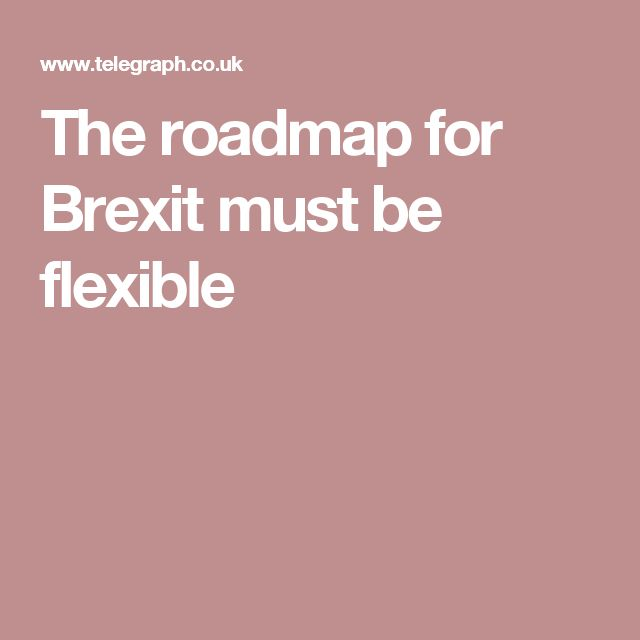 The roadmap for Brexit must be flexible