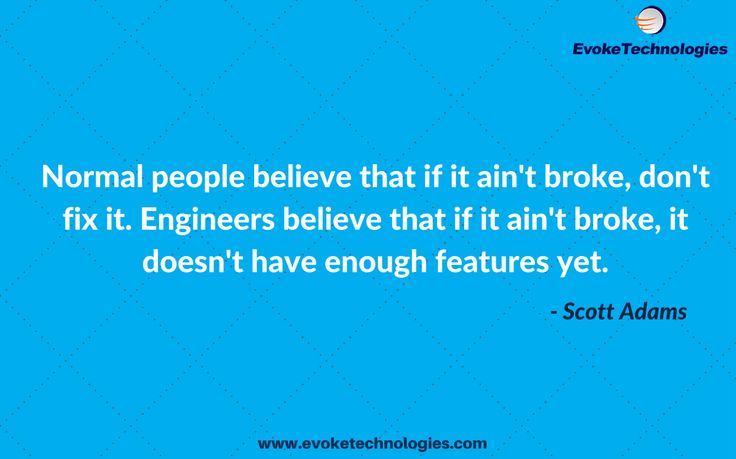 Normal people believe that if it ain't broke, don't fix it. Engineers believe that if it ain't broke, it doesn't have enough features yet. - Scott Adams