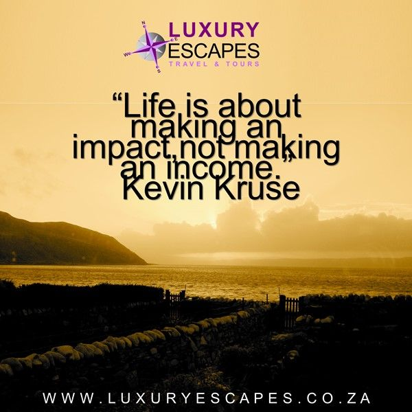 """Life is about making an impact,not making an income.""  Kevin Kruse. We agree www.luxuryescapes.co.za"
