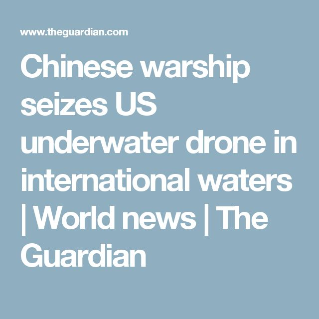 Chinese warship seizes US underwater drone in international waters | World news | The Guardian