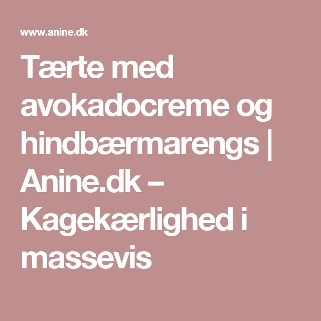 Tærte med avokadocreme og hindbærmarengs | Anine.dk – Kagekærlighed i massevis