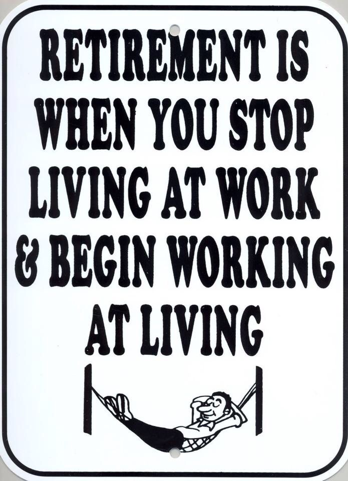 Retirement is when you stop living at work & begin working at living.